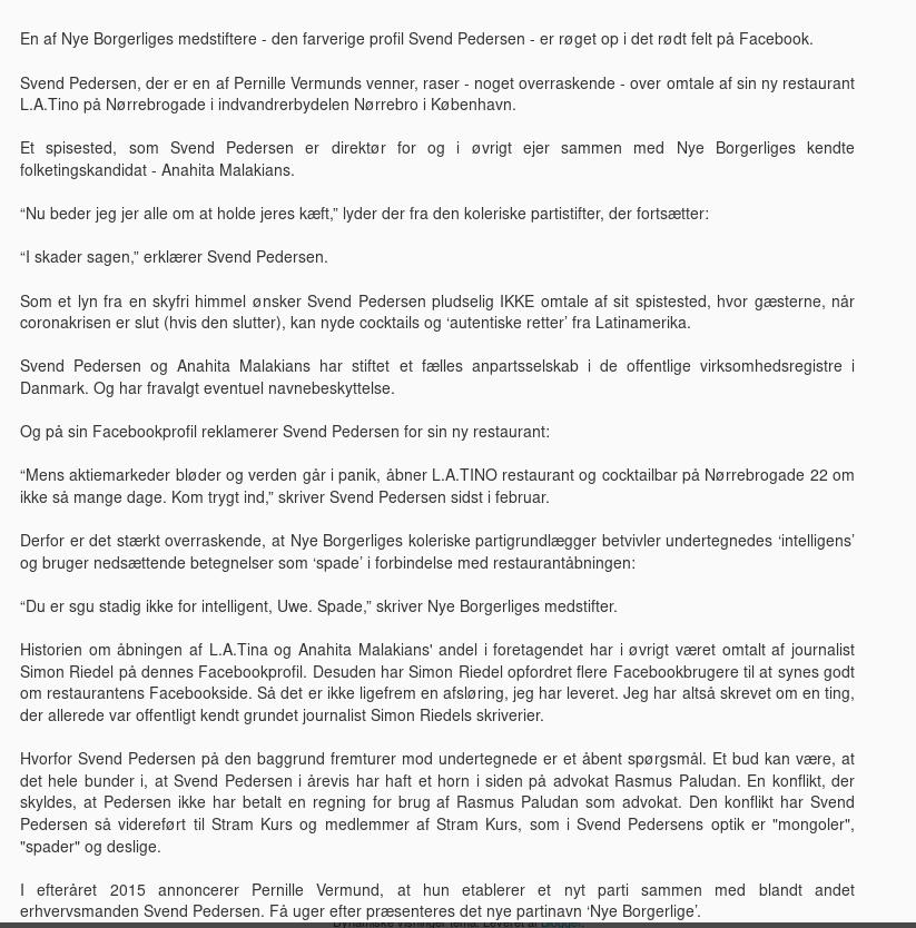 """""""Et spisested, som Svend Pedersen er direktør for og i øvrigt ejer sammen med Nye Borgerliges kendte folketingskandidat - Anahita Malakians. """"Nu beder jeg jer alle om at holde jeres kæft,"""" lyder der fra den koleriske partistifter, der fortsætter: """"I skader sagen,"""" erklærer Svend Pedersen. Som et lyn fra en skyfri himmel ønsker Svend Pedersen pludselig IKKE omtale af sit spistested, hvor gæsterne, når coronakrisen er slut (hvis den slutter), kan nyde cocktails og 'autentiske retter' fra Latinamerika. Svend Pedersen og Anahita Malakians har stiftet et fælles anpartsselskab i de offentlige virksomhedsregistre i Danmark. Og har fravalgt eventuel navnebeskyttelse. Og på sin Facebookprofil reklamerer Svend Pedersen for sin ny restaurant: """"Mens aktiemarkeder bløder og verden går i panik, åbner L.A.TINO restaurant og cocktailbar på Nørrebrogade 22 om ikke så mange dage. Kom trygt ind,"""" skriver Svend Pedersen sidst i februar. Derfor er det stærkt overraskende, at Nye Borgerliges koleriske partigrundlægger betvivler undertegnedes 'intelligens' og bruger nedsættende betegnelser som 'spade' i forbindelse med restaurantåbningen: """"Du er sgu stadig ikke for intelligent, Uwe. Spade,"""" skriver Nye Borgerliges medstifter. Historien om åbningen af L.A.Tina og Anahita Malakians' andel i foretagendet har i øvrigt været omtalt af journalist Simon Riedel på dennes Facebookprofil. Desuden har Simon Riedel opfordret flere Facebookbrugere til at synes godt om restaurantens Facebookside. Så det er ikke ligefrem en afsløring, jeg har leveret. Jeg har altså skrevet om en ting, der allerede var offentligt kendt grundet journalist Simon Riedels skriverier."""""""
